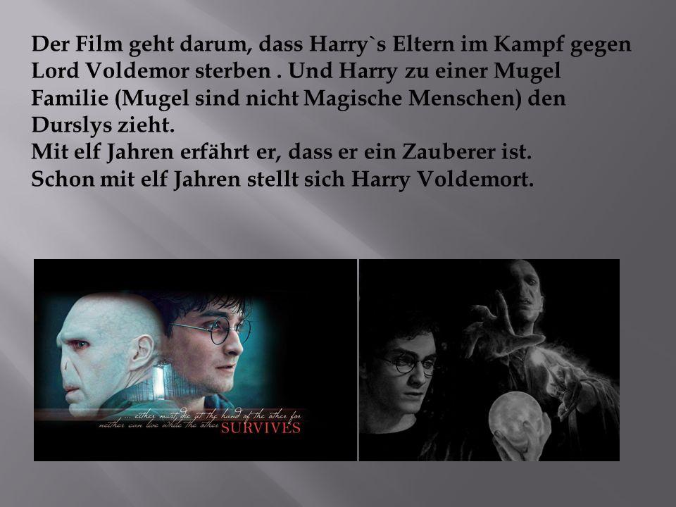 Der Film geht darum, dass Harry`s Eltern im Kampf gegen Lord Voldemor sterben. Und Harry zu einer Mugel Familie (Mugel sind nicht Magische Menschen) d