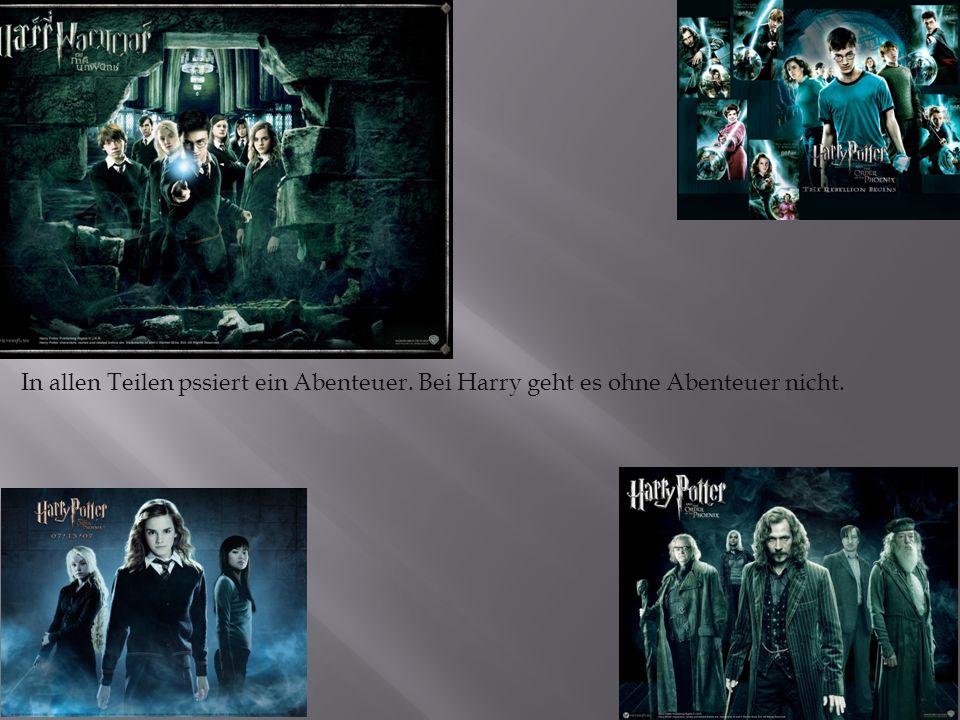 In allen Teilen pssiert ein Abenteuer. Bei Harry geht es ohne Abenteuer nicht.