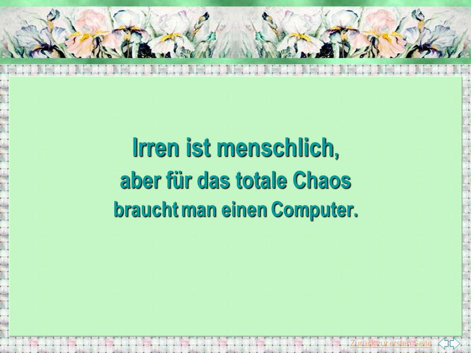 Zurück zur ersten Seite Irren ist menschlich, aber für das totale Chaos braucht man einen Computer.