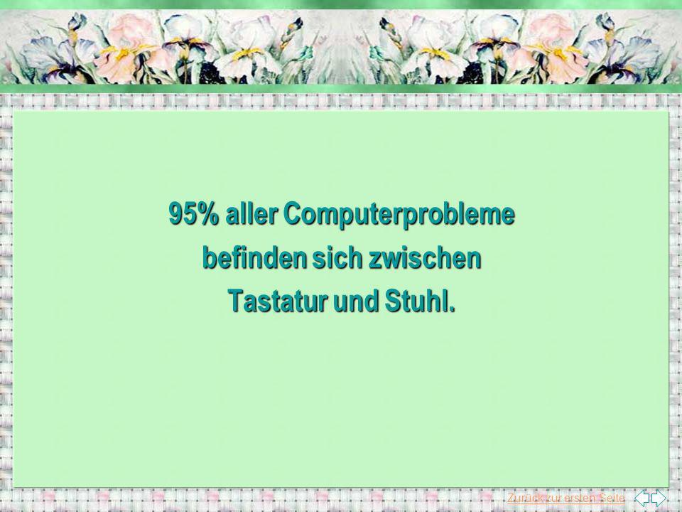 Zurück zur ersten Seite 95% aller Computerprobleme befinden sich zwischen Tastatur und Stuhl.
