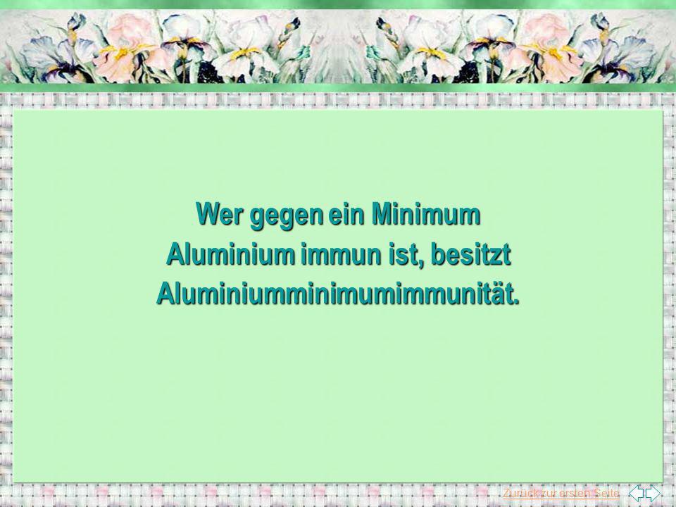Zurück zur ersten Seite Wer gegen ein Minimum Aluminium immun ist, besitzt Aluminiumminimumimmunität.