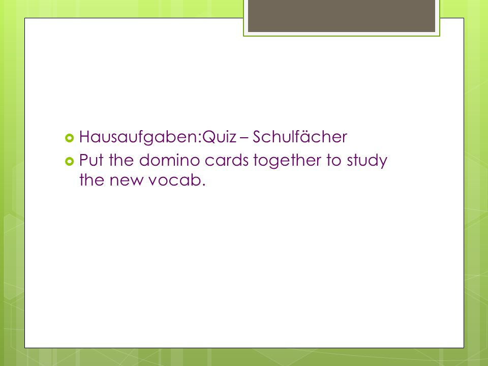 Hausaufgaben:Quiz – Schulfächer Put the domino cards together to study the new vocab.