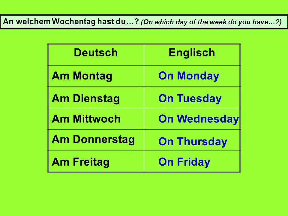 DeutschEnglisch An welchem Wochentag hast du….
