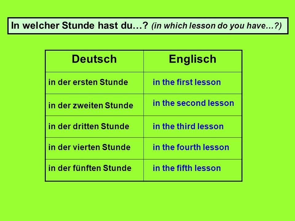 DeutschEnglisch in der ersten Stunde in der zweiten Stunde in der dritten Stunde in der vierten Stunde in der fünften Stunde in the first lesson in the second lesson in the third lesson in the fourth lesson in the fifth lesson In welcher Stunde hast du….