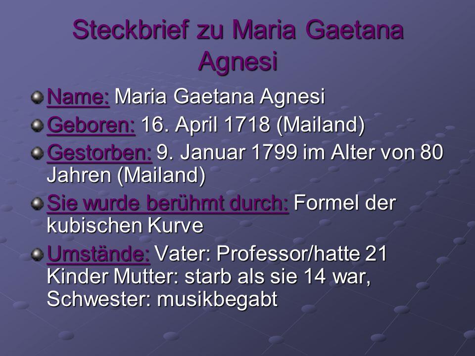 Steckbrief zu Maria Gaetana Agnesi Name: Maria Gaetana Agnesi Geboren: 16. April 1718 (Mailand) Gestorben: 9. Januar 1799 im Alter von 80 Jahren (Mail