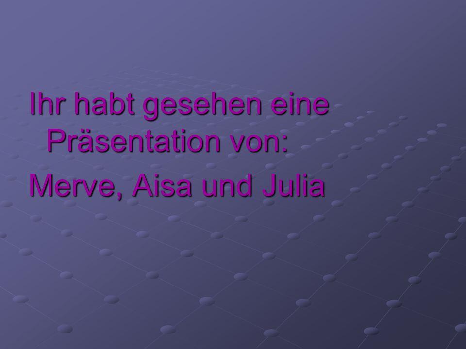 Ihr habt gesehen eine Präsentation von: Merve, Aisa und Julia