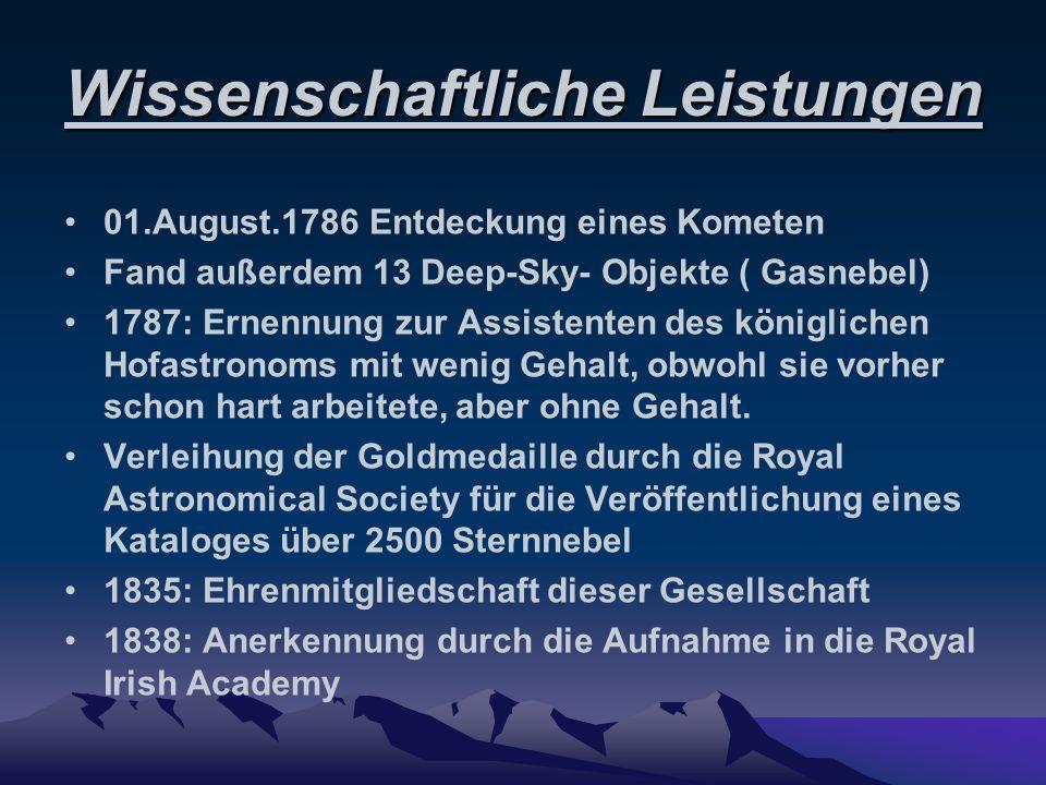 Wissenschaftliche Leistungen 01.August.1786 Entdeckung eines Kometen Fand außerdem 13 Deep-Sky- Objekte ( Gasnebel) 1787: Ernennung zur Assistenten de