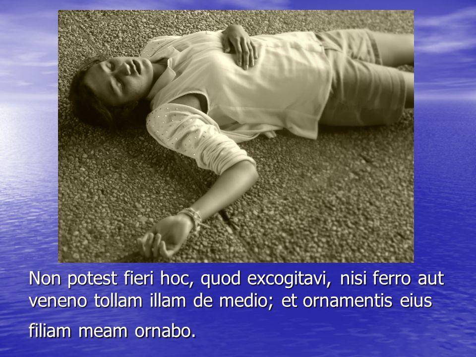 Non potest fieri hoc, quod excogitavi, nisi ferro aut veneno tollam illam de medio; et ornamentis eius filiam meam ornabo.