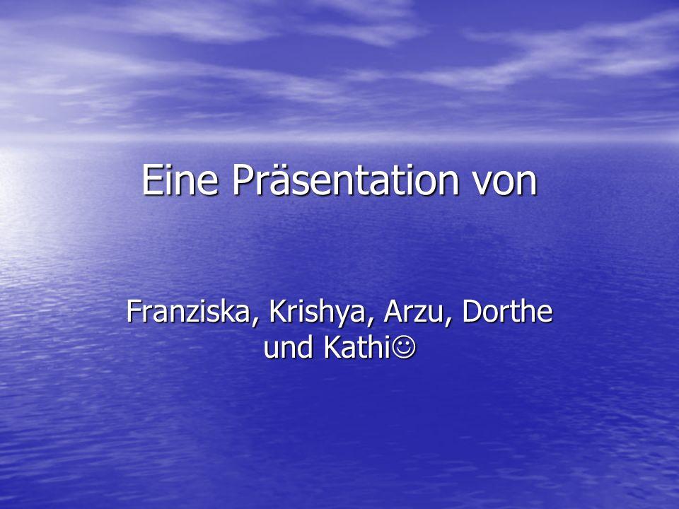 Eine Präsentation von Franziska, Krishya, Arzu, Dorthe und Kathi Franziska, Krishya, Arzu, Dorthe und Kathi