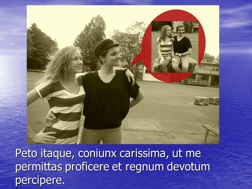 Peto itaque, coniunx carissima, ut me permittas proficere et regnum devotum percipere.