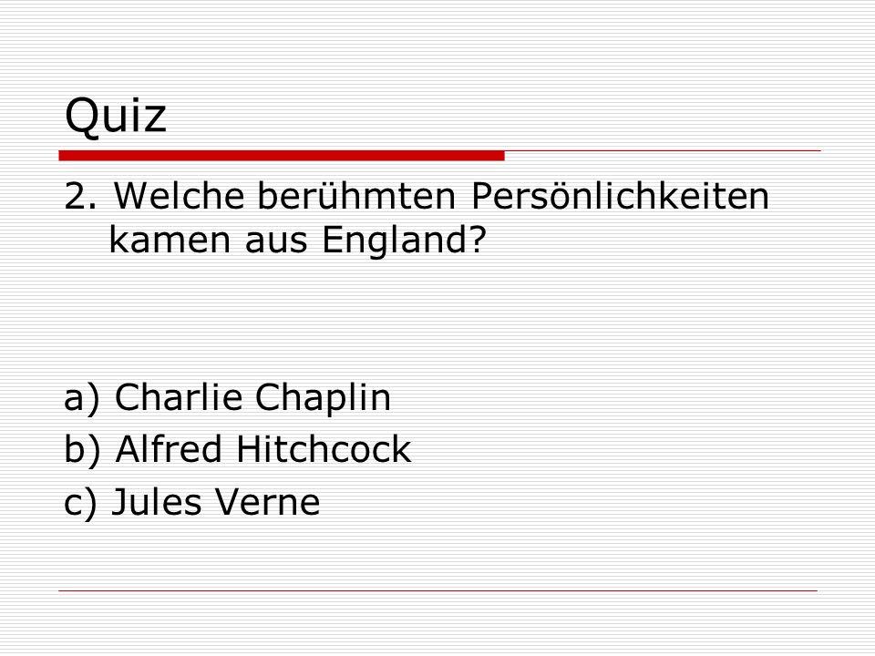 Quiz 2. Welche berühmten Persönlichkeiten kamen aus England? a) Charlie Chaplin b) Alfred Hitchcock c) Jules Verne