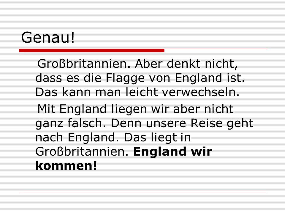 Genau! Großbritannien. Aber denkt nicht, dass es die Flagge von England ist. Das kann man leicht verwechseln. Mit England liegen wir aber nicht ganz f