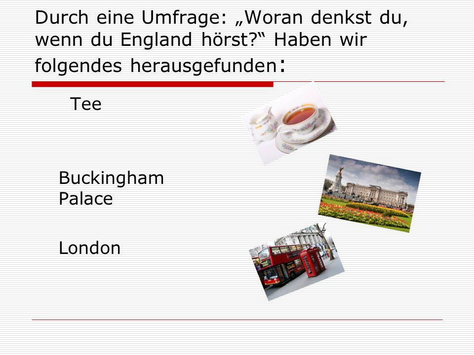 Durch eine Umfrage: Woran denkst du, wenn du England hörst? Haben wir folgendes herausgefunden : Tee Buckingham Palace London