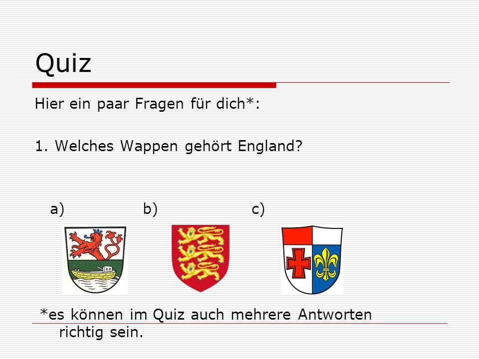 Quiz Hier ein paar Fragen für dich*: 1. Welches Wappen gehört England? a) b) c) *es können im Quiz auch mehrere Antworten richtig sein.