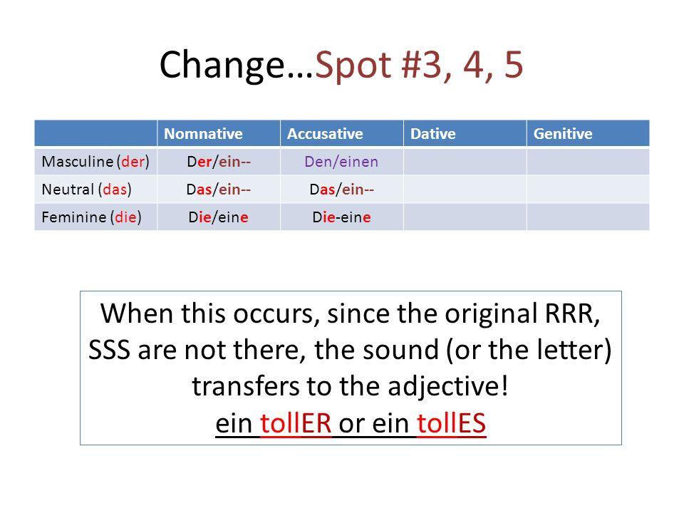 Change…Spot #3, 4, 5 NomnativeAccusativeDativeGenitive Masculine (der) Der/ein--Den/einen Neutral (das) Das/ein-- Feminine (die) Die/eineDie-eine When