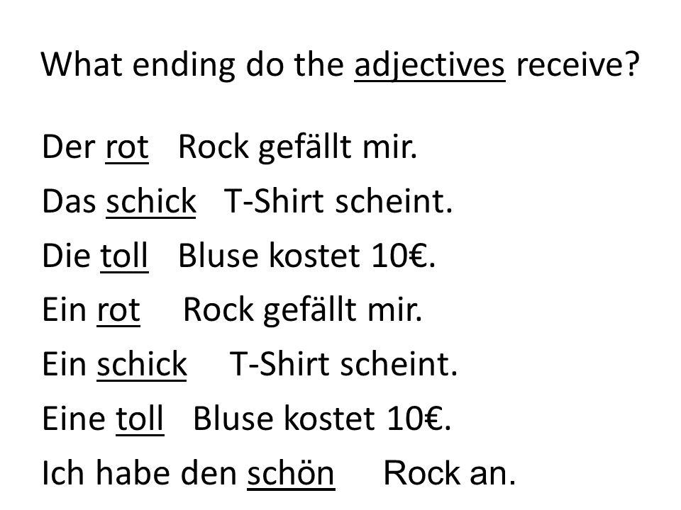 What ending do the adjectives receive? Der rote Rock gefällt mir. Das schicke T-Shirt scheint. Die tolle Bluse kostet 10. Ein roter Rock gefällt mir.