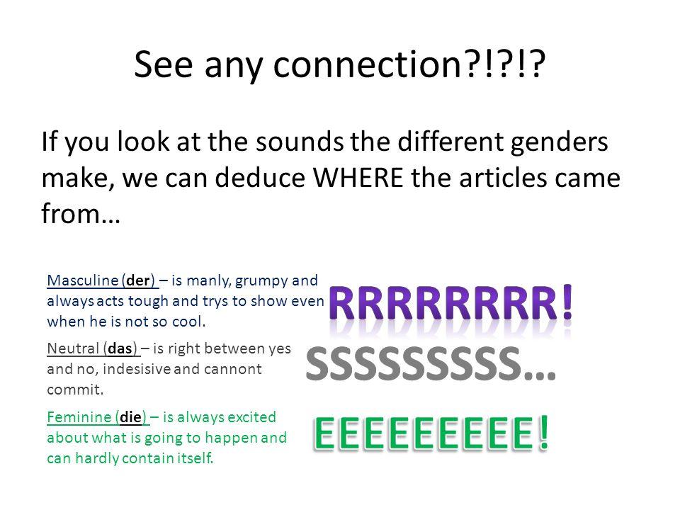Chart of Change… NomnativeAccusativeDativeGenitive Masculine (der) Der/ein--Den/einen Neutral (das) Das/ein-- Feminine (die) Die/eineDie-eine If the initial sound of RRR, SSS, and EEE are made in the article then every adjective will have and e ending!