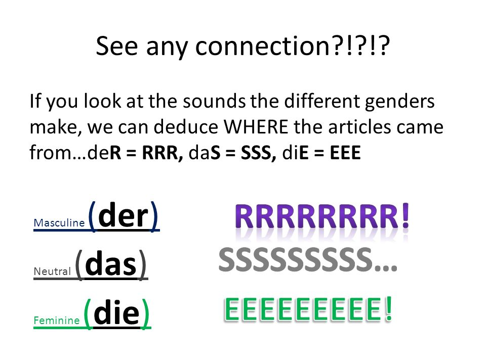 See any connection?!?!? If you look at the sounds the different genders make, we can deduce WHERE the articles came from…deR = RRR, daS = SSS, diE = E