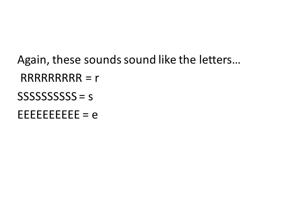 Again, these sounds sound like the letters… RRRRRRRRR = r SSSSSSSSSS = s EEEEEEEEEE = e