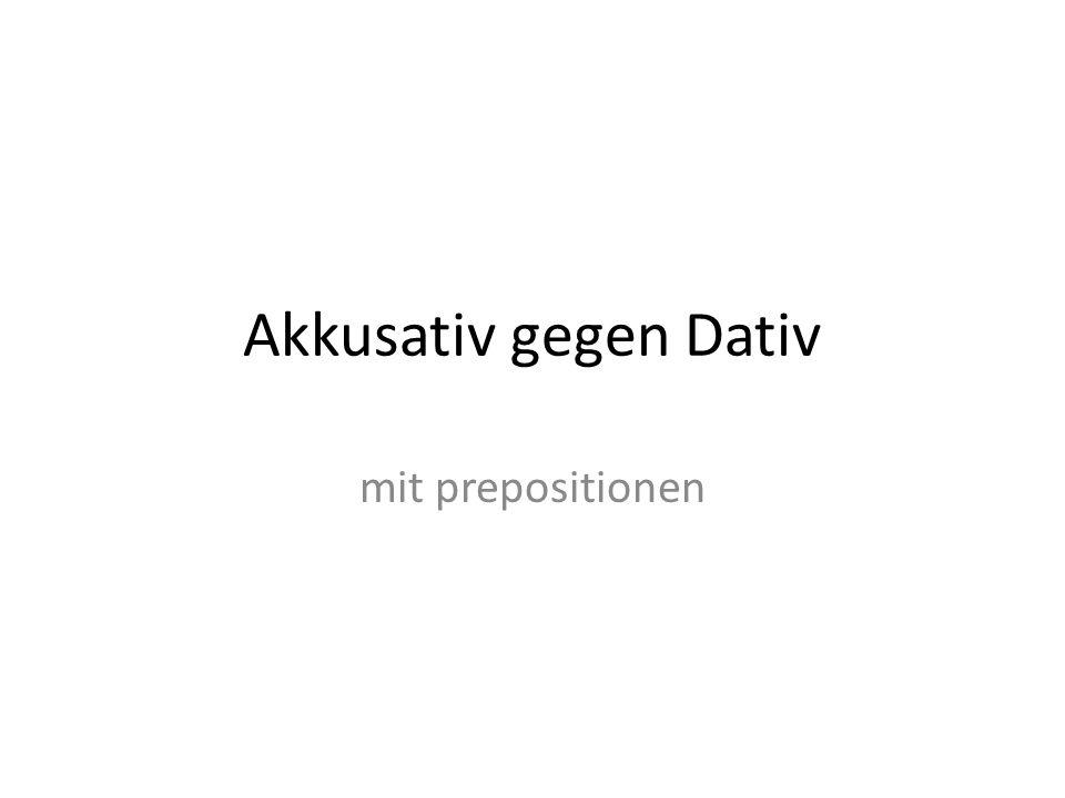 Akkusativ gegen Dativ mit prepositionen