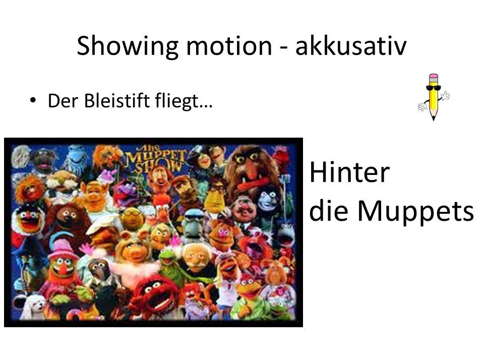 Showing motion - akkusativ Der Bleistift fliegt… Hinter die Muppets