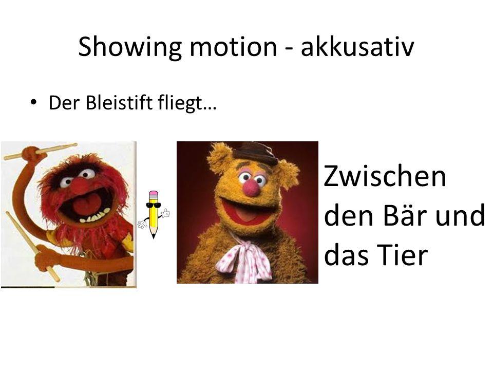 Showing motion - akkusativ Der Bleistift fliegt… Zwischen den Bär und das Tier
