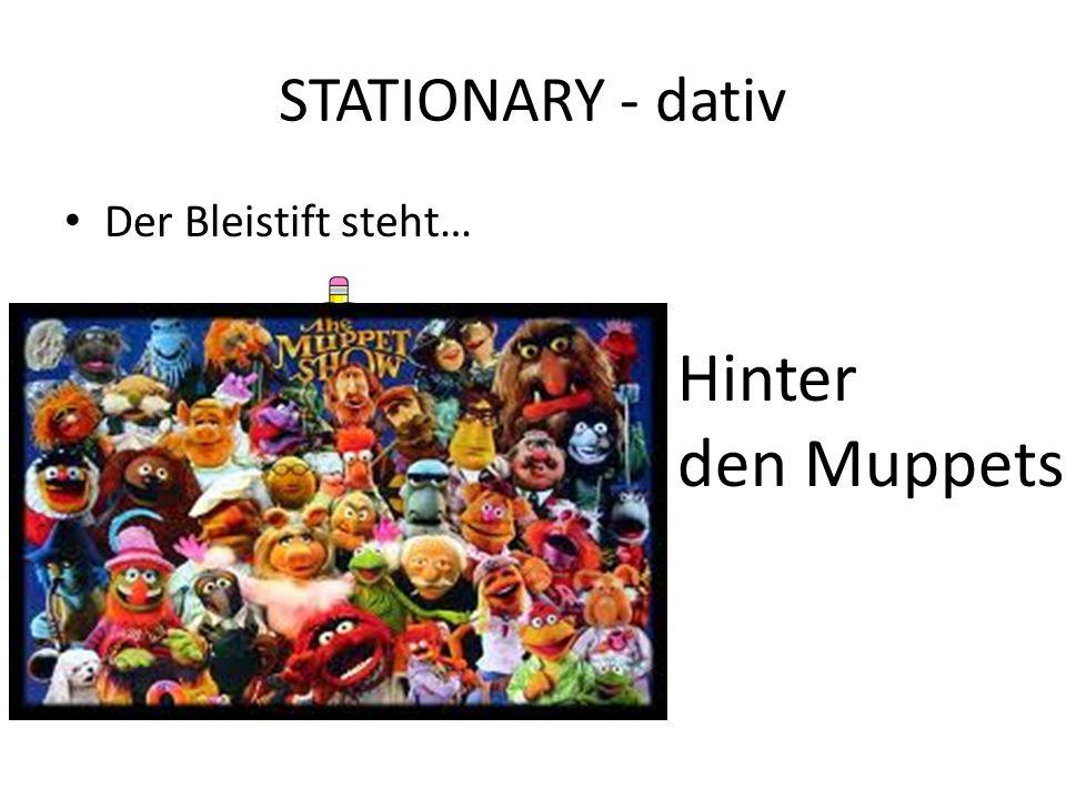 STATIONARY - dativ Der Bleistift steht… Hinter den Muppets