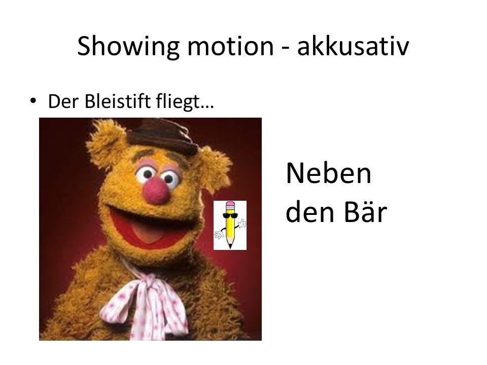 Showing motion - akkusativ Der Bleistift fliegt… Neben den Bär