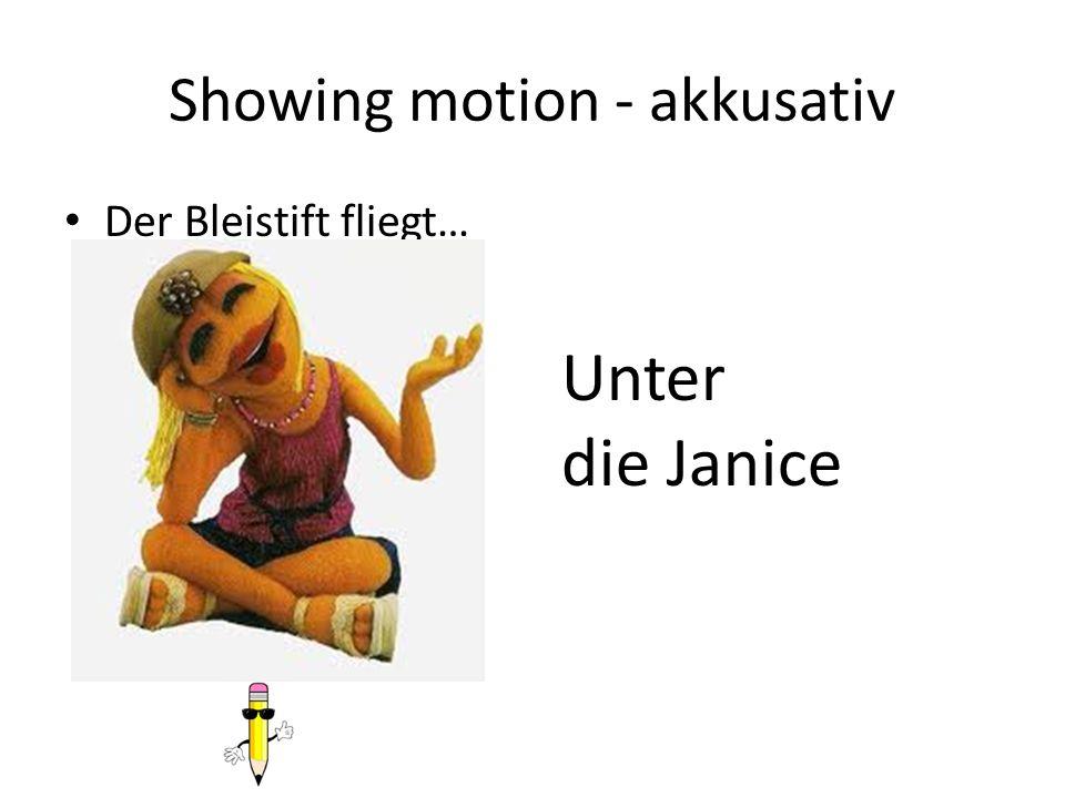 Showing motion - akkusativ Der Bleistift fliegt… Unter die Janice