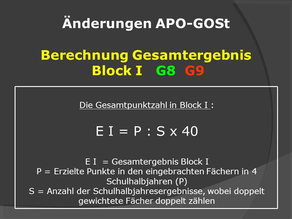 Änderungen APO-GOSt Berechnung Gesamtergebnis Block I G8 G9 Die Gesamtpunktzahl in Block I : E I = P : S x 40 E I = Gesamtergebnis Block I P = Erzielt