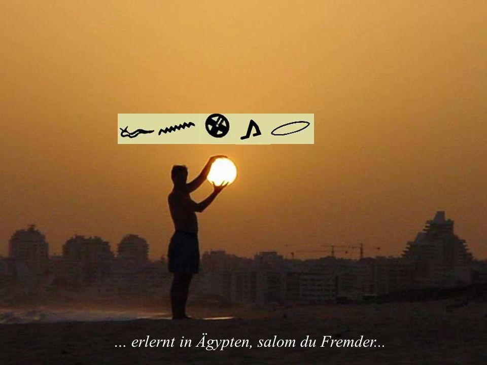 … erlernt in Ägypten, salom du Fremder...