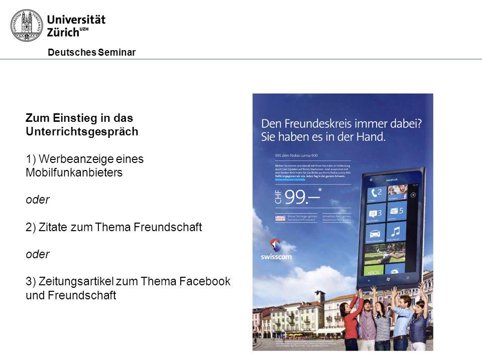 Deutsches Seminar Zum Einstieg in das Unterrichtsgespräch 1) Werbeanzeige eines Mobilfunkanbieters oder 2) Zitate zum Thema Freundschaft oder 3) Zeitungsartikel zum Thema Facebook und Freundschaft