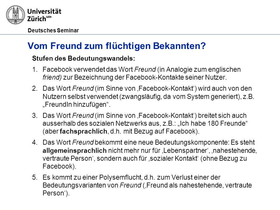 Deutsches Seminar Vom Freund zum flüchtigen Bekannten? Stufen des Bedeutungswandels: 1.Facebook verwendet das Wort Freund (in Analogie zum englischen
