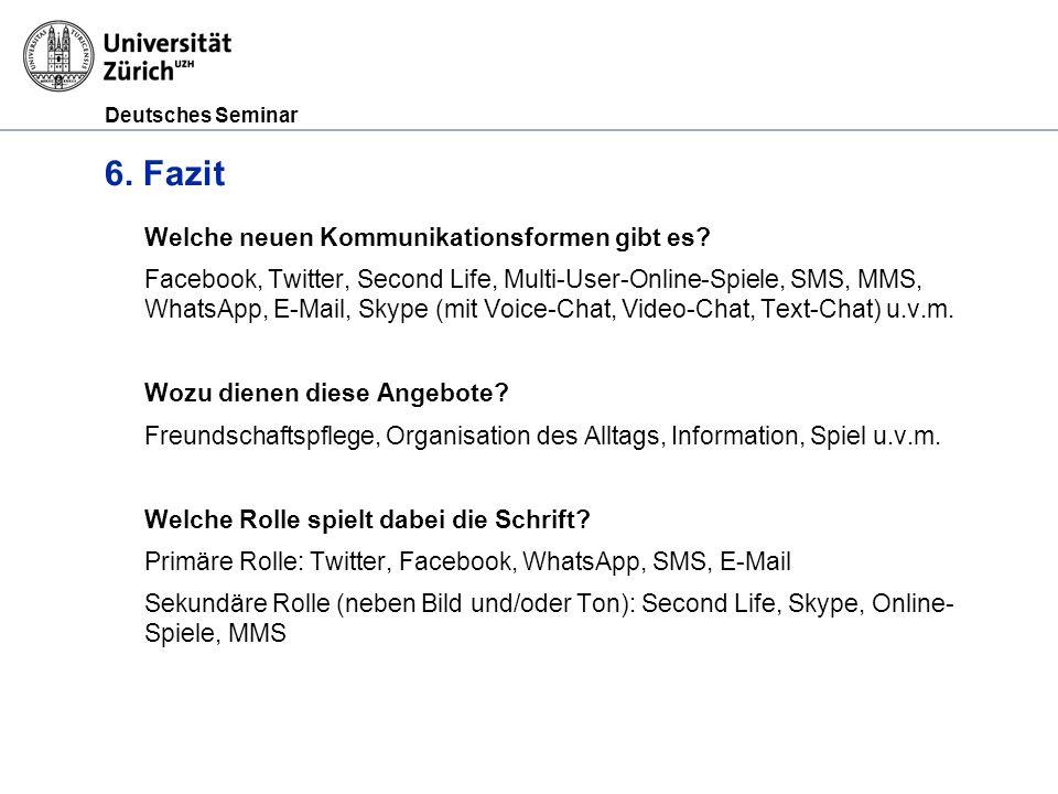 Deutsches Seminar 6. Fazit Welche neuen Kommunikationsformen gibt es? Facebook, Twitter, Second Life, Multi-User-Online-Spiele, SMS, MMS, WhatsApp, E-