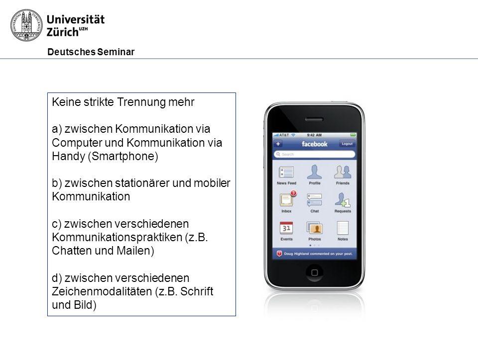 Deutsches Seminar Keine strikte Trennung mehr a) zwischen Kommunikation via Computer und Kommunikation via Handy (Smartphone) b) zwischen stationärer und mobiler Kommunikation c) zwischen verschiedenen Kommunikationspraktiken (z.B.