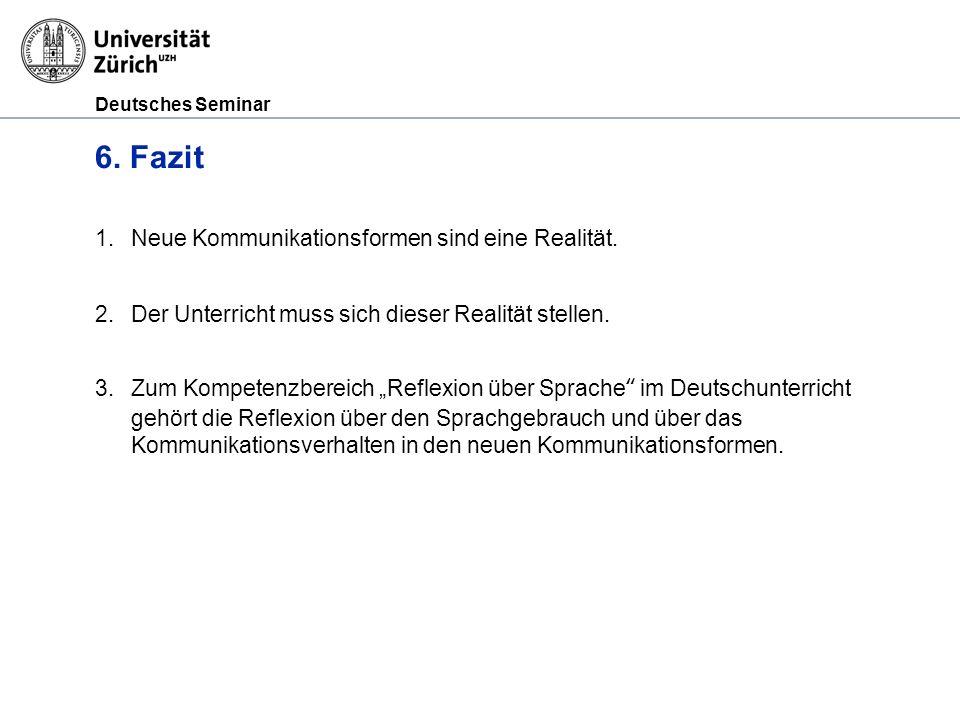 Deutsches Seminar 6. Fazit 1.Neue Kommunikationsformen sind eine Realität. 2.Der Unterricht muss sich dieser Realität stellen. 3.Zum Kompetenzbereich