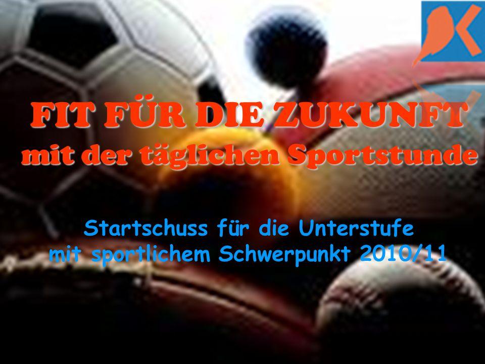 FIT FÜR DIE ZUKUNFT mit der täglichen Sportstunde FIT FÜR DIE ZUKUNFT mit der täglichen Sportstunde Startschuss für die Unterstufe mit sportlichem Schwerpunkt 2010/11
