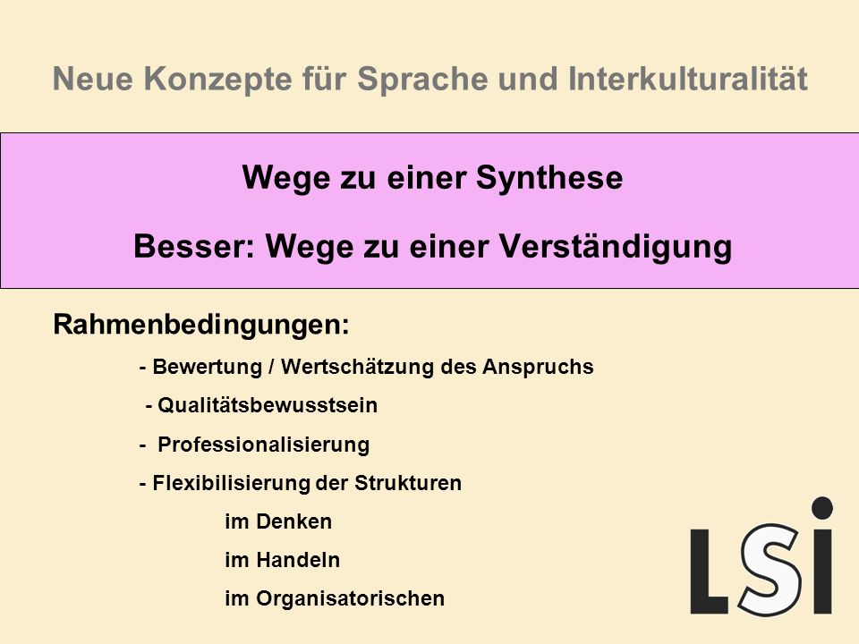 Neue Konzepte für Sprache und Interkulturalität Wege zu einer Synthese Besser: Wege zu einer Verständigung Rahmenbedingungen: - Bewertung / Wertschätzung des Anspruchs - Qualitätsbewusstsein - Professionalisierung - Flexibilisierung der Strukturen im Denken im Handeln im Organisatorischen