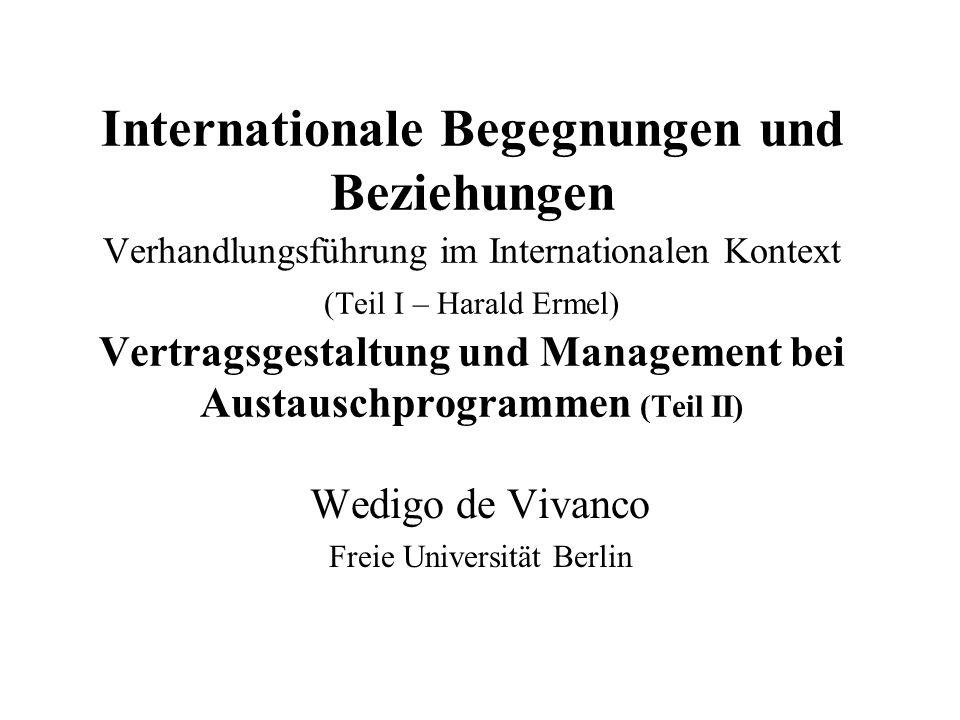 Internationale Begegnungen und Beziehungen Verhandlungsführung im Internationalen Kontext (Teil I – Harald Ermel) Vertragsgestaltung und Management bei Austauschprogrammen (Teil II) Wedigo de Vivanco Freie Universität Berlin
