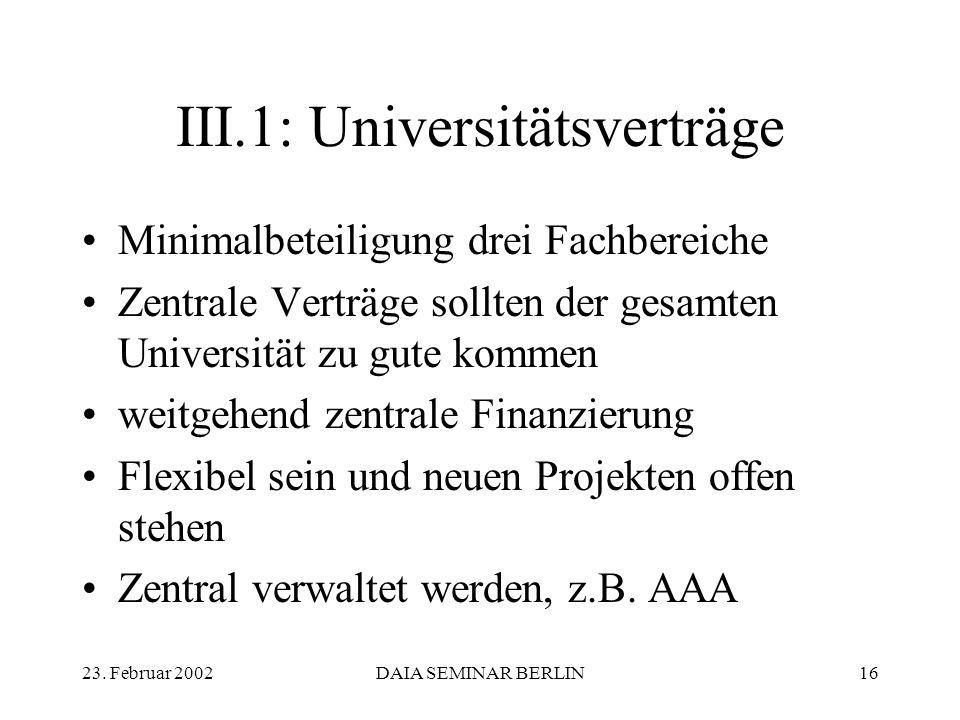 23. Februar 2002DAIA SEMINAR BERLIN16 III.1: Universitätsverträge Minimalbeteiligung drei Fachbereiche Zentrale Verträge sollten der gesamten Universi