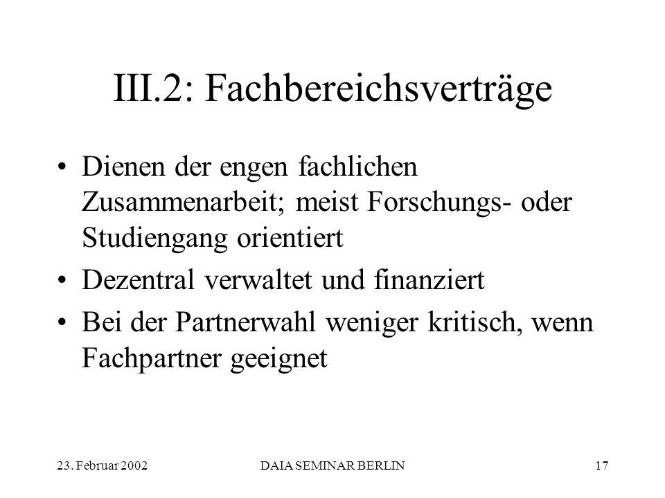 23. Februar 2002DAIA SEMINAR BERLIN17 III.2: Fachbereichsverträge Dienen der engen fachlichen Zusammenarbeit; meist Forschungs- oder Studiengang orien