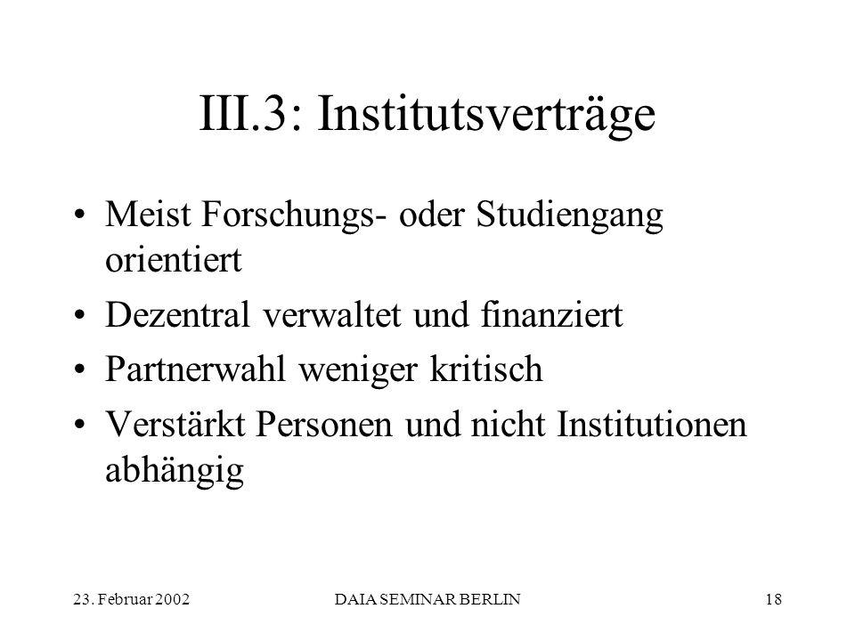 23. Februar 2002DAIA SEMINAR BERLIN18 III.3: Institutsverträge Meist Forschungs- oder Studiengang orientiert Dezentral verwaltet und finanziert Partne
