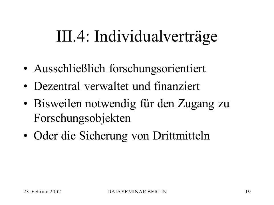 23. Februar 2002DAIA SEMINAR BERLIN19 III.4: Individualverträge Ausschließlich forschungsorientiert Dezentral verwaltet und finanziert Bisweilen notwe