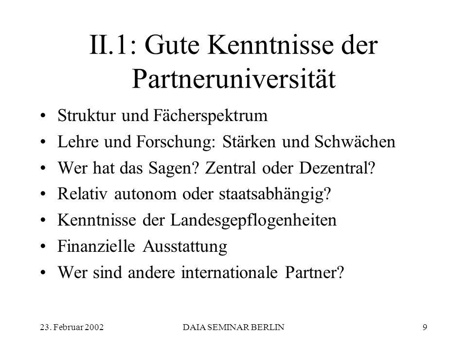 23. Februar 2002DAIA SEMINAR BERLIN9 II.1: Gute Kenntnisse der Partneruniversität Struktur und Fächerspektrum Lehre und Forschung: Stärken und Schwäch