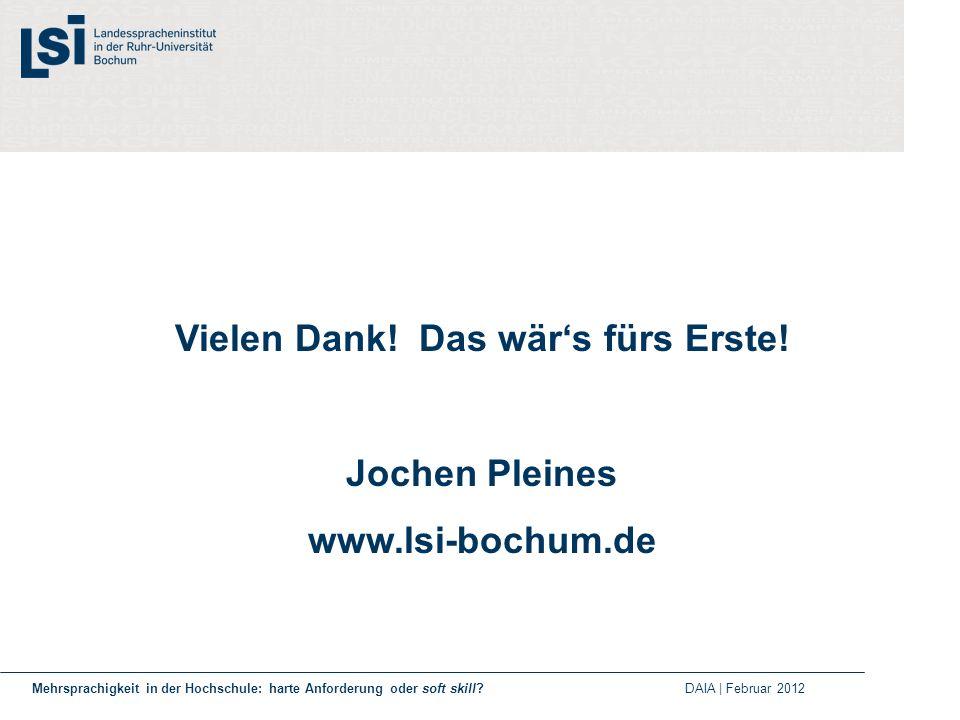 Vielen Dank! Das wärs fürs Erste! Jochen Pleines www.lsi-bochum.de Mehrsprachigkeit in der Hochschule: harte Anforderung oder soft skill? DAIA | Febru
