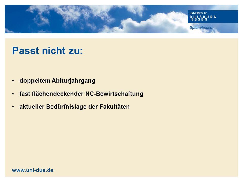 Passt nicht zu: doppeltem Abiturjahrgang fast flächendeckender NC-Bewirtschaftung aktueller Bedürfnislage der Fakultäten www.uni-due.de