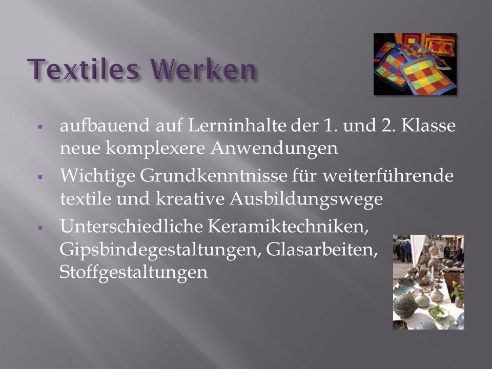 aufbauend auf Lerninhalte der 1. und 2. Klasse neue komplexere Anwendungen Wichtige Grundkenntnisse für weiterführende textile und kreative Ausbildung