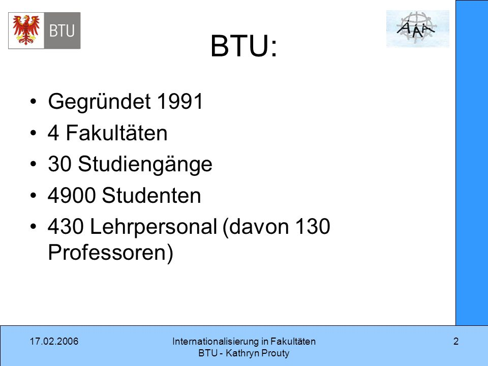 17.02.2006Internationalisierung in Fakultäten BTU - Kathryn Prouty 2 BTU: Gegründet 1991 4 Fakultäten 30 Studiengänge 4900 Studenten 430 Lehrpersonal (davon 130 Professoren)