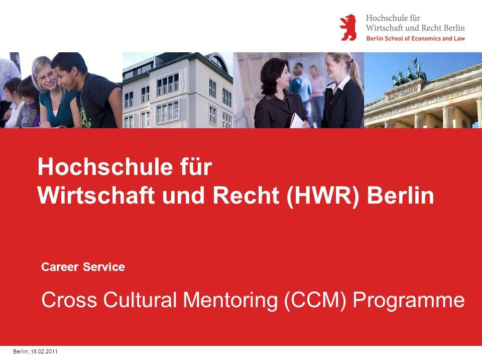 Berlin, 18.02.2011 Hochschule für Wirtschaft und Recht (HWR) Berlin Career Service Cross Cultural Mentoring (CCM) Programme