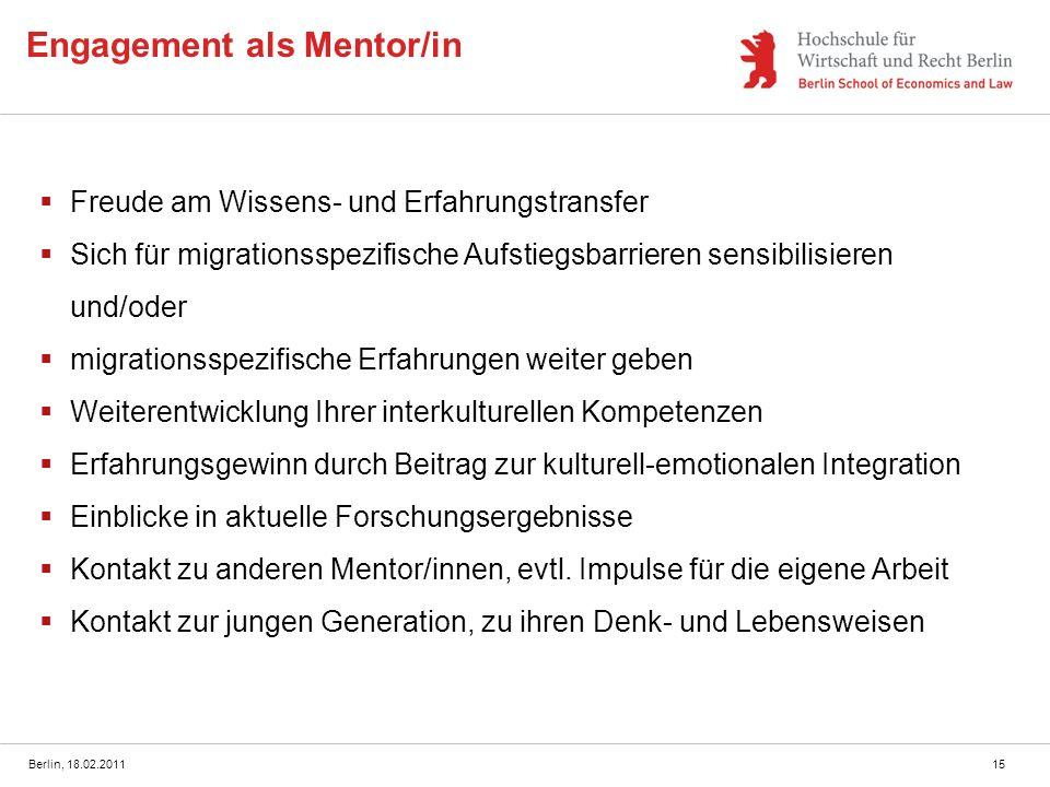 Berlin, 18.02.201115 Engagement als Mentor/in Freude am Wissens- und Erfahrungstransfer Sich für migrationsspezifische Aufstiegsbarrieren sensibilisie